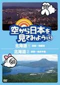空から日本を見てみよう 13 北海道1 函館〜洞爺湖/北海道2 釧路〜知床半島