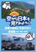 空から日本を見てみよう 15 多摩川源流と天空の村々/宮城県 仙台〜松島〜鳴子峡